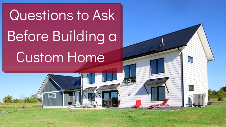 Questions to Ask Before Building a Custom Home